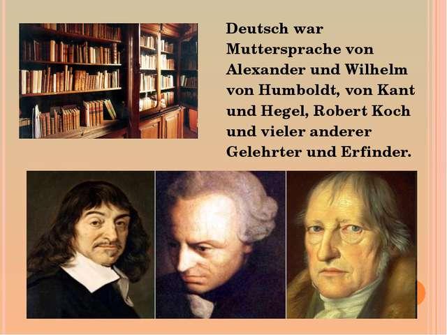 Deutsch war Muttersprache von Alexander und Wilhelm von Humboldt, von Kant u...