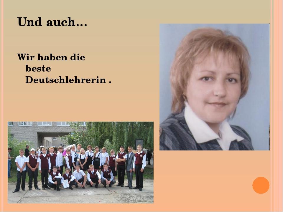 Und auch… Wir haben die beste Deutschlehrerin .