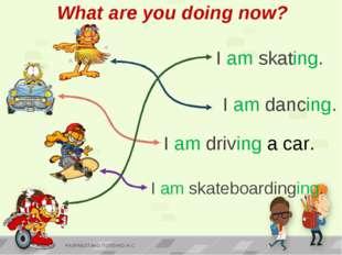 I am skating. I am skateboardinging. I am driving a car. I am dancing. What a