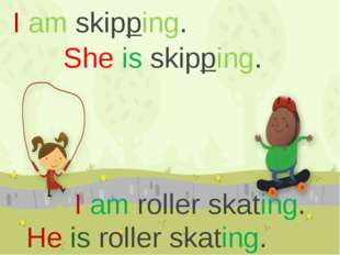 I am skipping. She is skipping. I am roller skating. He is roller skating. РА