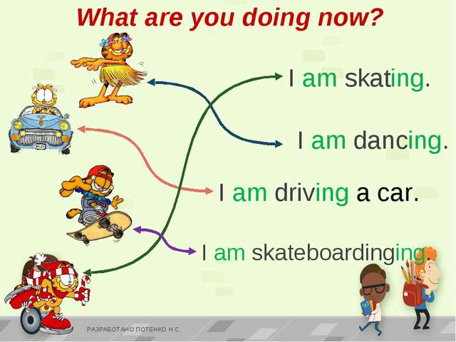 I am skating. I am skateboardinging. I am driving a car. I am dancing. What a...