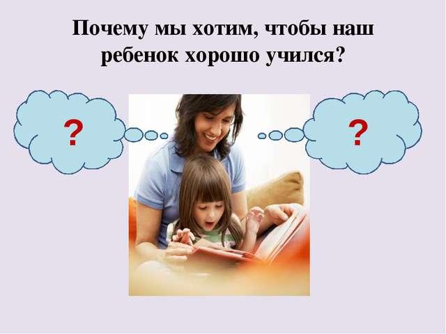 Почему мы хотим, чтобы наш ребенок хорошо учился? ? ?