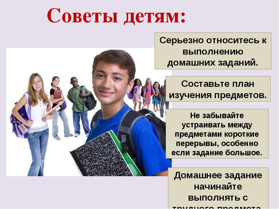 Советы детям: Серьезно относитесь к выполнению домашних заданий. Составьте пл...