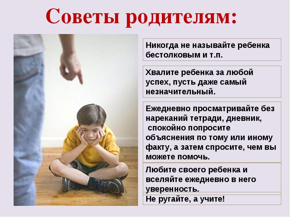 Советы родителям: Никогда не называйте ребенка бестолковым и т.п. Хвалите реб...