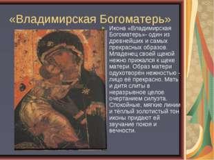 «Владимирская Богоматерь» Икона «Владимирская Богоматерь»- один из древнейших