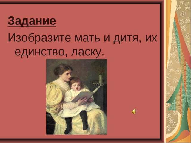 Задание Изобразите мать и дитя, их единство, ласку.