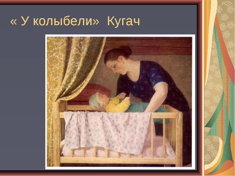 « У колыбели» Кугач