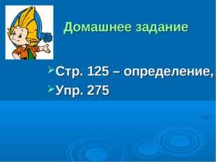 Домашнее задание Стр. 125 – определение, Упр. 275