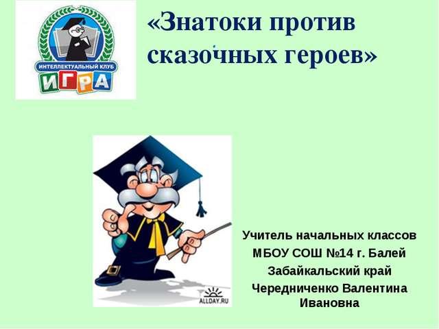 . «Знатоки против сказочных героев» Учитель начальных классов МБОУ СОШ №14 г....