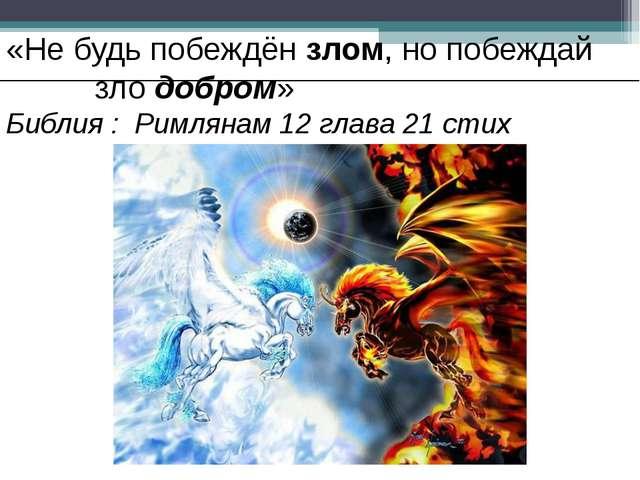 «Не будь побеждён злом, но побеждай зло добром» Библия : Римлянам 12 глава 2...