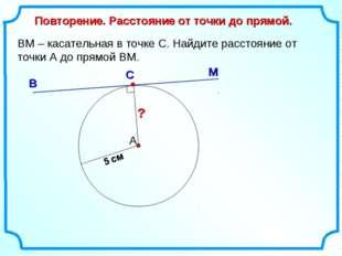 ВМ – касательная в точке С. Найдите расстояние от точки А до прямой ВМ. А М В