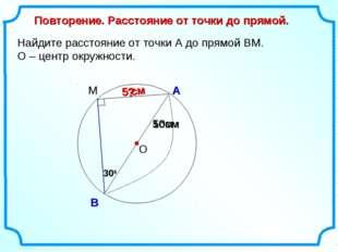 Найдите расстояние от точки А до прямой ВМ. О – центр окружности. О А В Повто