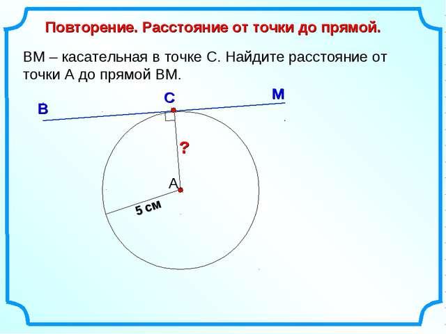 ВМ – касательная в точке С. Найдите расстояние от точки А до прямой ВМ. А М В...