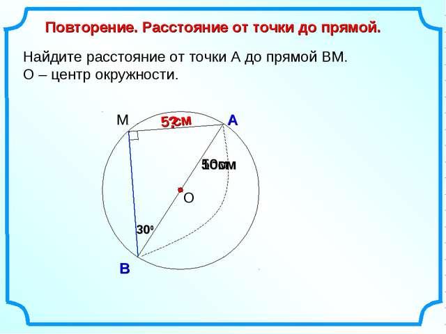 Найдите расстояние от точки А до прямой ВМ. О – центр окружности. О А В Повто...