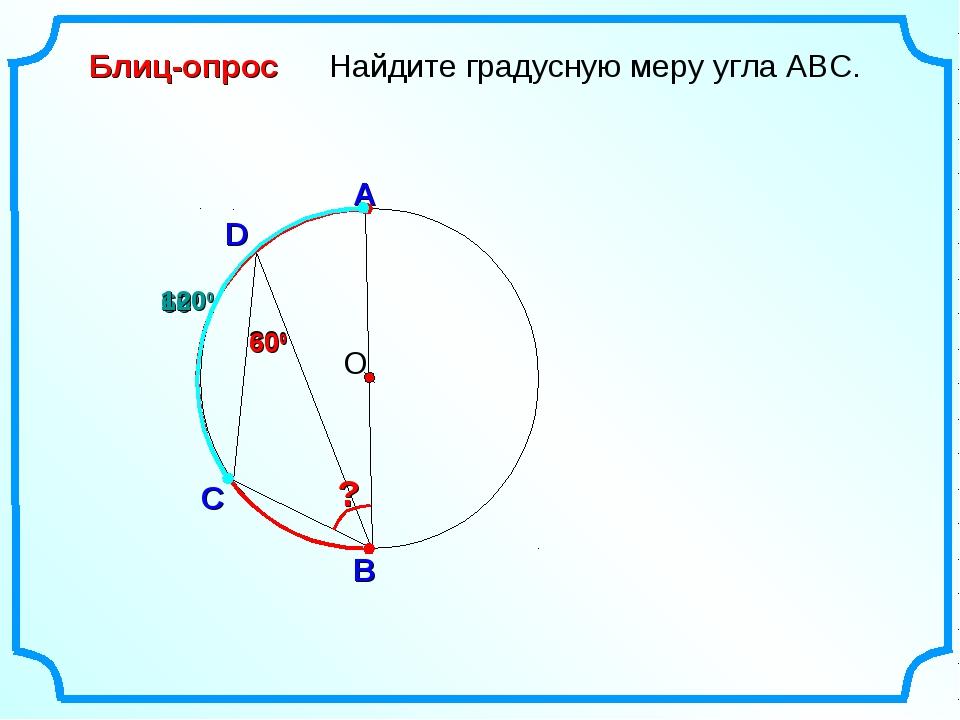 D Найдите градусную меру угла ABC. О С B Блиц-опрос А 300 ? 600 1200 600