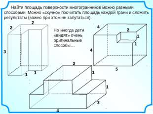 Найти площадь поверхности многогранников можно разными способами. Можно «ску