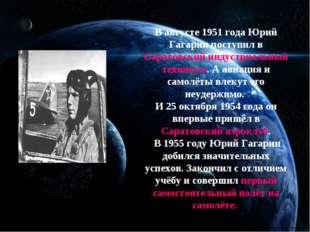 В августе 1951 года Юрий Гагарин поступил в Саратовский индустриальный техни