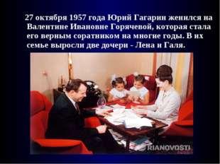 27 октября 1957 года Юрий Гагарин женился на Валентине Ивановне Горячевой, к