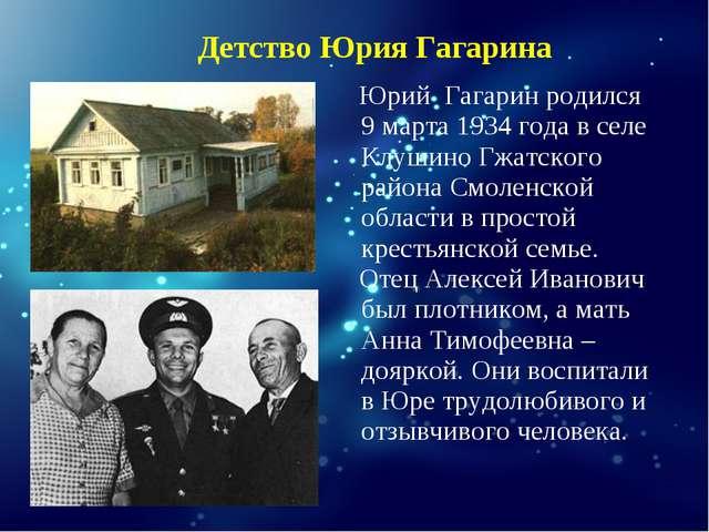 Юрий Гагарин родился 9 марта 1934 года в селе Клушино Гжатского района Смолен...