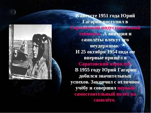 В августе 1951 года Юрий Гагарин поступил в Саратовский индустриальный техни...