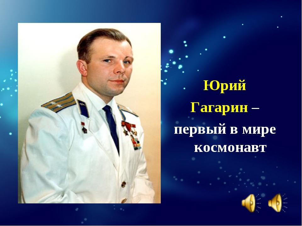 Юрий Гагарин – первый в мире космонавт