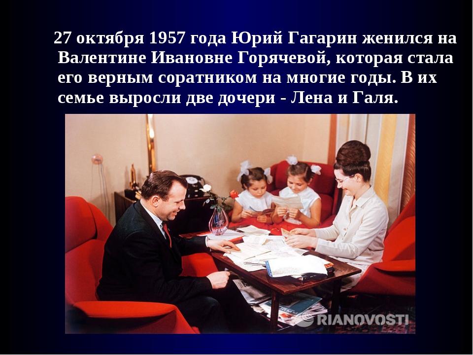 27 октября 1957 года Юрий Гагарин женился на Валентине Ивановне Горячевой, к...