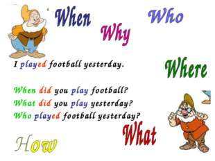 I played football yesterday. When did you play football? What did you play y