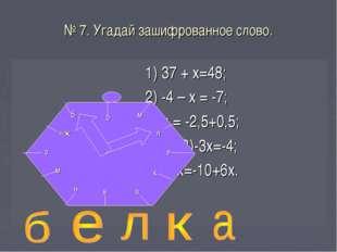 № 7. Угадай зашифрованное слово. 1) 37 + х=48; 2) -4 – х = -7; 3)-х = -2,5+0,
