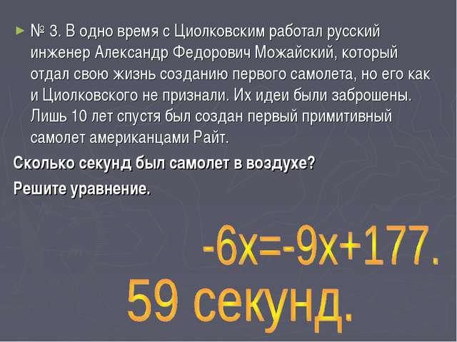 № 3. В одно время с Циолковским работал русский инженер Александр Федорович М...