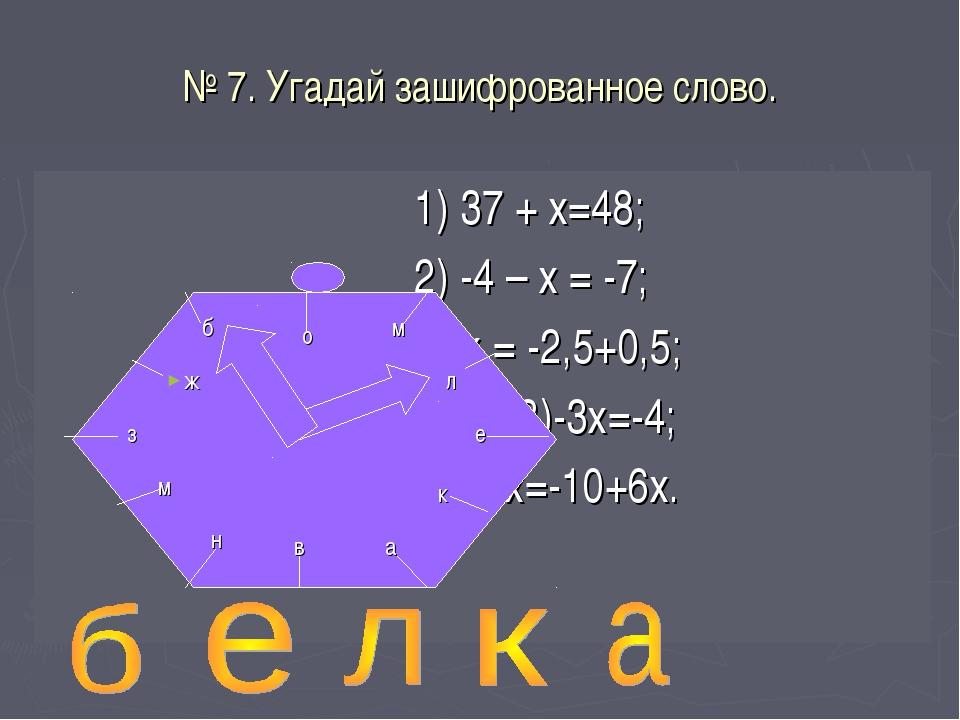 № 7. Угадай зашифрованное слово. 1) 37 + х=48; 2) -4 – х = -7; 3)-х = -2,5+0,...