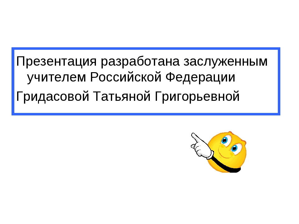 Презентация разработана заслуженным учителем Российской Федерации Гридасовой...