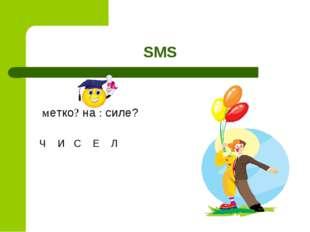 SMS метко? на : силе? Ч И С Е Л