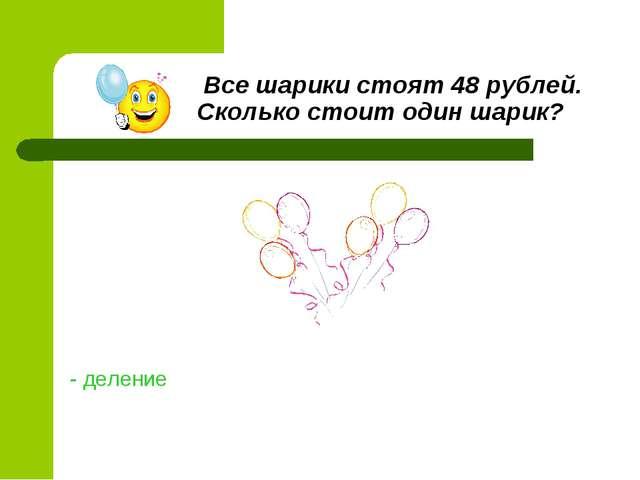 Все шарики стоят 48 рублей. Сколько стоит один шарик? - деление