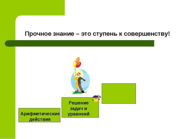 Прочное знание – это ступень к совершенству! Арифметические действия Решение...