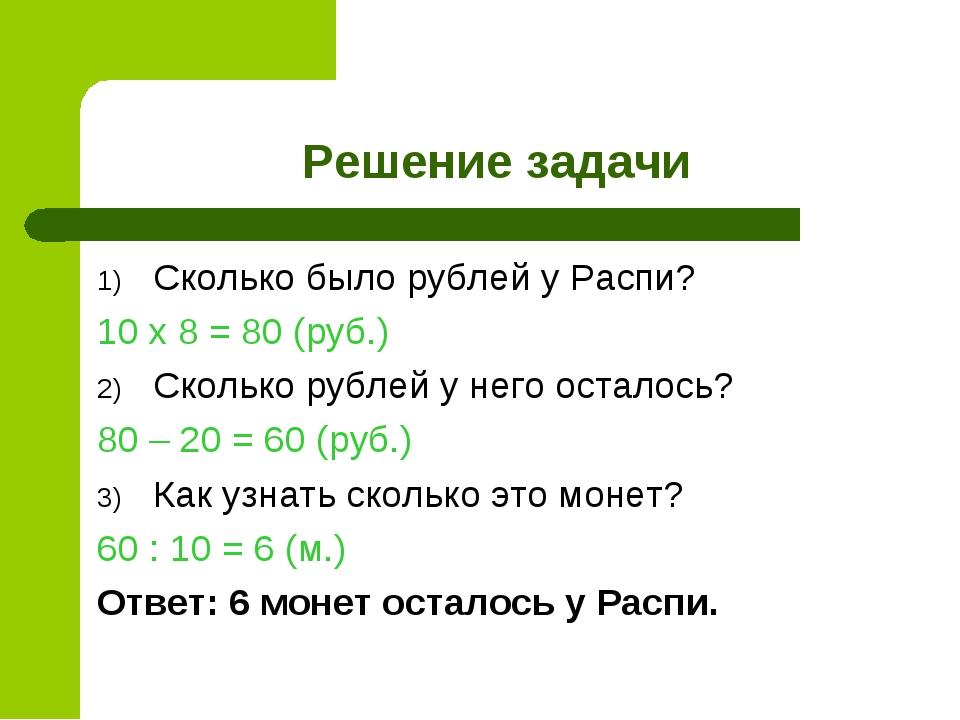 Решение задачи Сколько было рублей у Распи? 10 х 8 = 80 (руб.) Сколько рублей...