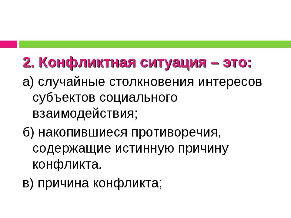 2. Конфликтная ситуация – это: а) случайные столкновения интересов субъектов...