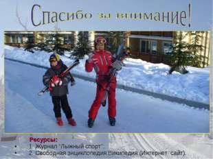 """Ресурсы: 1. Журнал """"Лыжный спорт""""; 2. Свободная энциклопедия Википедия (Инте"""
