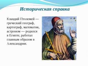 Историческая справка Клавдий Птолемей — греческий географ, картограф, математ