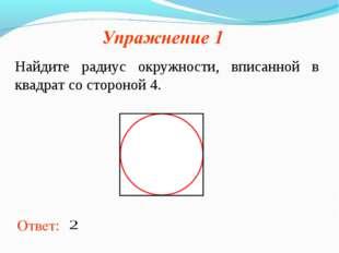 Ответ: Найдите радиус окружности, вписанной в квадрат со стороной 4.