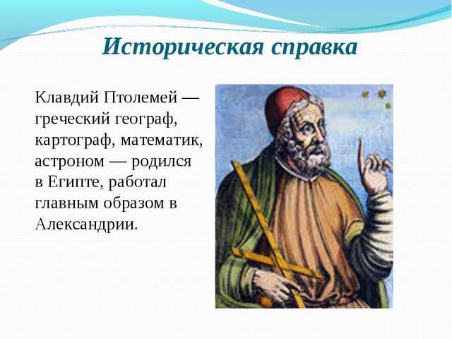 Историческая справка Клавдий Птолемей — греческий географ, картограф, математ...