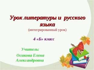 Урок литературы и русского языка (интегрированный урок) Учитель: Осикова Елен