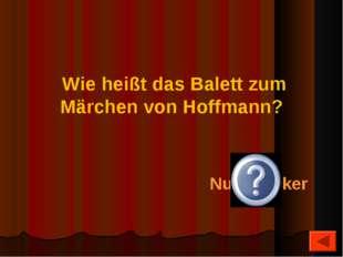 Nußknacker Wie heißt das Balett zum Märchen von Hoffmann?