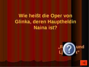 """""""Ruslan und Ljudmila"""" Wie heißt die Oper von Glinka, deren Hauptheldin Naina"""
