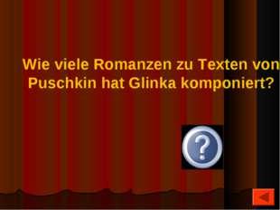 10 Wie viele Romanzen zu Texten von Puschkin hat Glinka komponiert?