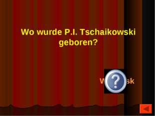 Wo wurde P.I. Tschaikowski geboren? Wotkinsk