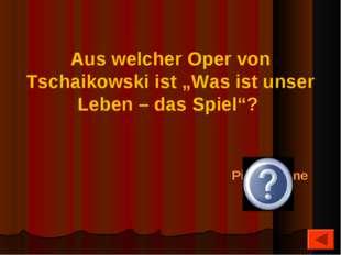 """Aus welcher Oper von Tschaikowski ist """"Was ist unser Leben – das Spiel""""? Piqu"""