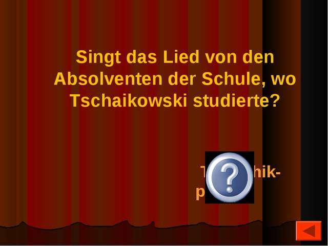 Singt das Lied von den Absolventen der Schule, wo Tschaikowski studierte? Tsc...