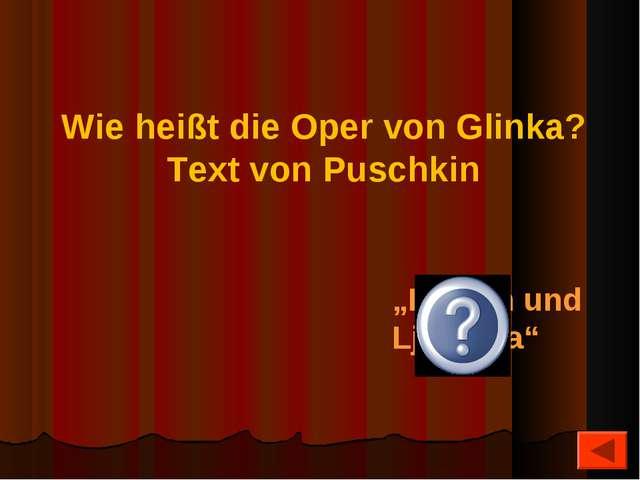 """Wie heißt die Oper von Glinka? Text von Puschkin """"Ruslan und Ljudmila"""""""