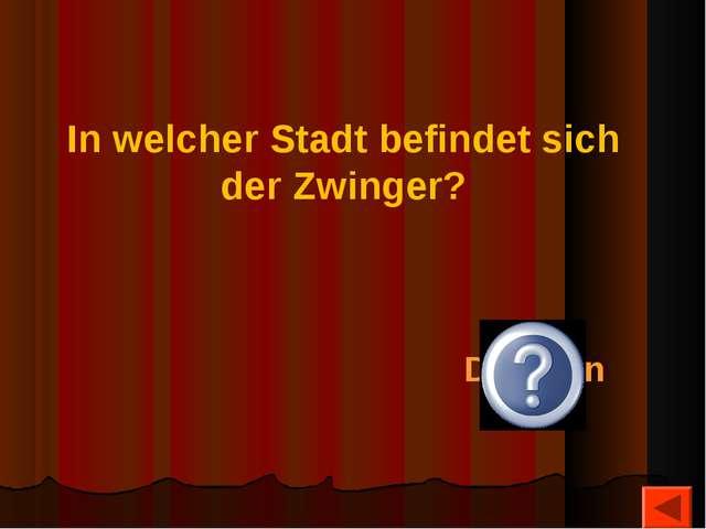 In welcher Stadt befindet sich der Zwinger? Dresden