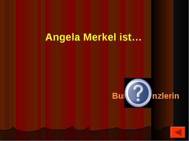 Angela Merkel ist… Bundeskanzlerin